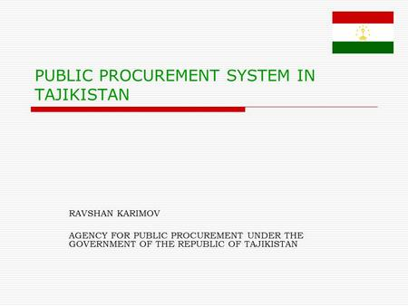 PUBLIC PROCUREMENT SYSTEM IN TAJIKISTAN RAVSHAN KARIMOV AGENCY FOR PUBLIC PROCUREMENT UNDER THE GOVERNMENT OF THE REPUBLIC OF TAJIKISTAN.