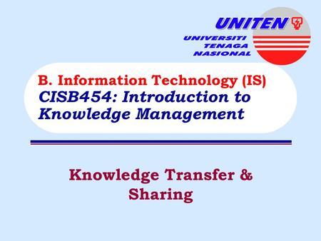Knowledge Transfer & Sharing B. Information Technology (IS) CISB454: Introduction to Knowledge Management.
