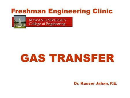 GAS TRANSFER Dr. Kauser Jahan, P.E. Freshman Engineering Clinic.