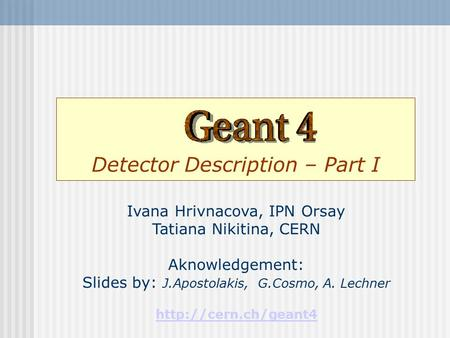 Detector Description – Part I Ivana Hrivnacova, IPN Orsay Tatiana Nikitina, CERN Aknowledgement: Slides by: J.Apostolakis, G.Cosmo, A. Lechner