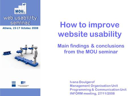 How to improve website usability Main findings & conclusions from the MOU seminar Ivana Doulgerof Management Organisation Unit Programming & Communication.