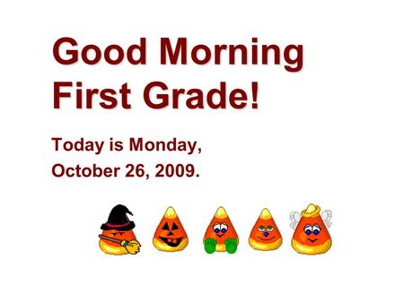 Good Morning First Grade! Today is Monday, October 26, 2009.