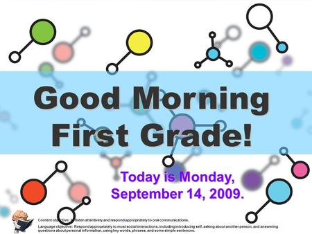 Good Morning First Grade! Today is Monday, September 14, 2009. Content objective: to listen attentively and respond appropriately to oral communications.