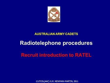 ©LTCOL(AAC) G.R. NEWMAN-MARTIN, 2011 AUSTRALIAN ARMY CADETS Radiotelephone procedures Recruit introduction to RATEL.
