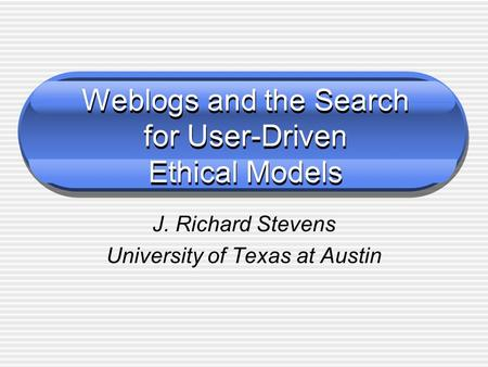 Weblogs and the Search for User-Driven Ethical Models J. Richard Stevens University of Texas at Austin.