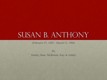 Susan b. Anthony (February 15, 1820 – March 13, 1906) By Neeley, Juan, McKenna, Joey & Ashley.
