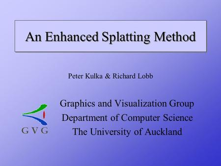 An Enhanced Splatting Method Graphics and Visualization Group Department of Computer Science The University of Auckland Peter Kulka & Richard Lobb.
