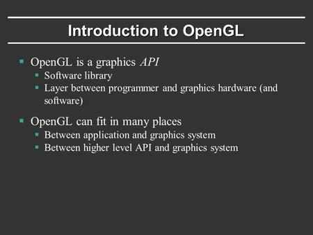 Introduction to OpenGL  OpenGL is a graphics API  Software library  Layer between programmer and graphics hardware (and software)  OpenGL can fit in.