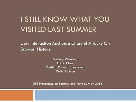 I STILL KNOW WHAT YOU VISITED LAST SUMMER User Interaction And Side Channel Attacks On Browser History Zachary Weinberg Eric Y. Chen Pavithra Ramesh Jayaraman.
