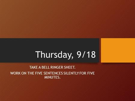 Thursday, 9/18 TAKE A BELL RINGER SHEET. WORK ON THE FIVE SENTENCES SILENTLY FOR FIVE MINUTES.
