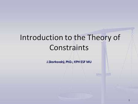 1 Introduction to the Theory of Constraints Introduction to the Theory of Constraints J.Skorkovský, PhD.; KPH ESF MU.