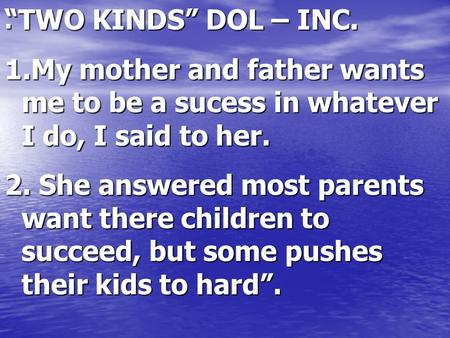 ". ""TWO KINDS"" DOL – INC. 1.My mother and father wants me to be a sucess in whatever I do, I said to her. 2. She answered most parents want there children."
