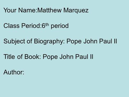 Your Name:Matthew Marquez Class Period:6 th period Subject of Biography: Pope John Paul II Title of Book: Pope John Paul II Author: