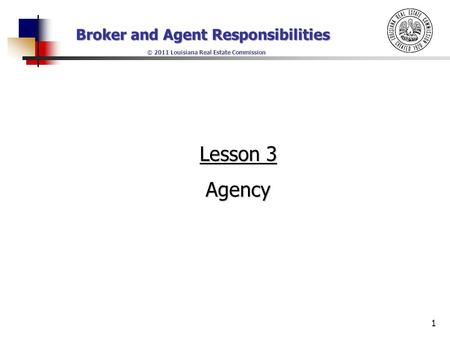 Broker and Agent Responsibilities © 2011 Louisiana Real Estate Commission 1 Lesson 3 Agency.