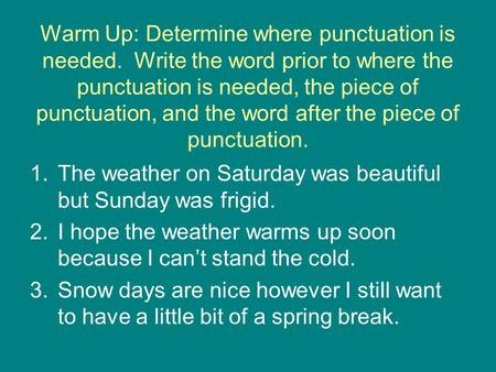 Warm Up: Determine where punctuation is needed. Write the word prior to where the punctuation is needed, the piece of punctuation, and the word after the.