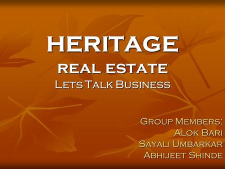 HERITAGE real estate Lets Talk Business Group Members: Alok Bari Sayali Umbarkar Abhijeet Shinde.