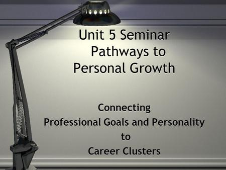 Unit 5 Seminar Pathways to Personal Growth Connecting Professional Goals and Personality to Career Clusters Connecting Professional Goals and Personality.