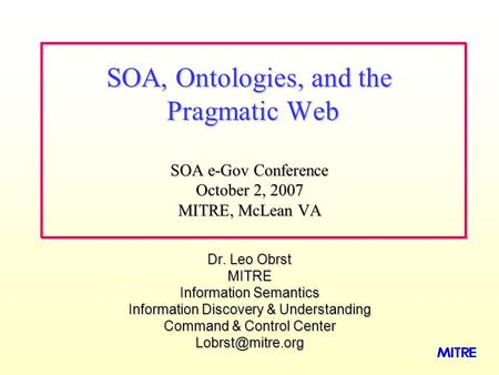 Dr. Leo Obrst MITRE Information Semantics Information Discovery & Understanding Command & Control Center SOA, Ontologies, and the Pragmatic.