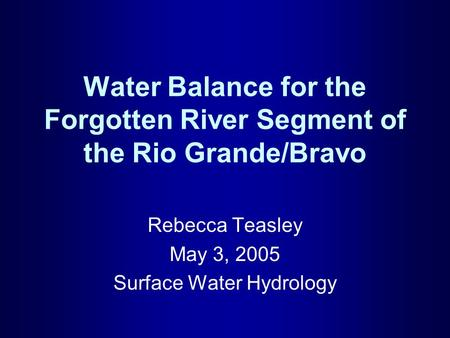 Water Balance for the Forgotten River Segment of the Rio Grande/Bravo Rebecca Teasley May 3, 2005 Surface Water Hydrology.