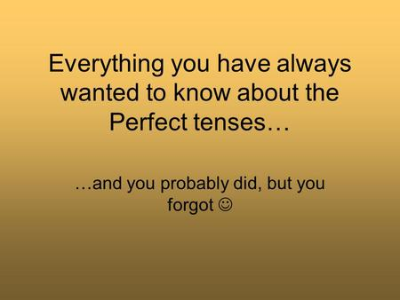 Everything you have always wanted to know about the Perfect tenses… …and you probably did, but you forgot.