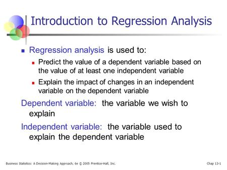 Business Statistics: A Decision-Making Approach, 6e © 2005 Prentice-Hall, Inc. Chap 13-1 Introduction to Regression Analysis Regression analysis is used.