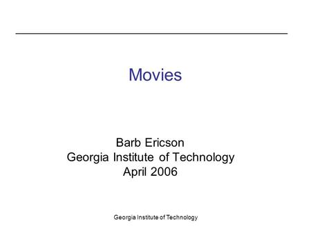 Georgia Institute of Technology Movies Barb Ericson Georgia Institute of Technology April 2006.