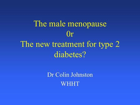 The male menopause 0r The new treatment for type 2 diabetes? Dr Colin Johnston WHHT.