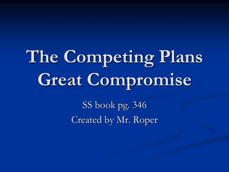 The Competing Plans Great Compromise SS book pg. 346 Created by Mr. Roper.