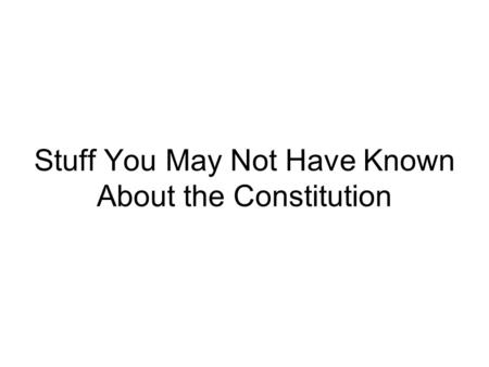 Stuff You May Not Have Known About the Constitution.