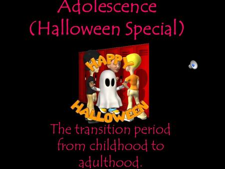 Adolescence (Halloween Special) The transition period from childhood to adulthood.