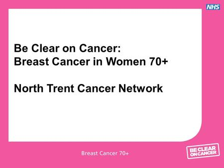 Be Clear on Cancer: Breast Cancer in Women 70+ North Trent Cancer Network.