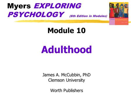 Myers EXPLORING PSYCHOLOGY (6th Edition in Modules) Module 10 Adulthood James A. McCubbin, PhD Clemson University Worth Publishers.