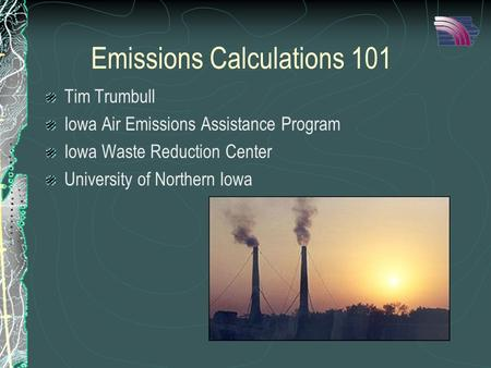 Emissions Calculations 101 Tim Trumbull Iowa Air Emissions Assistance Program Iowa Waste Reduction Center University of Northern Iowa.