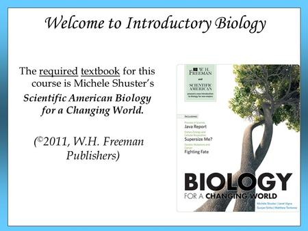 Welcome to Introductory Biology The required textbook for this course is Michele Shuster's Scientific American Biology for a Changing World. ( © 2011,