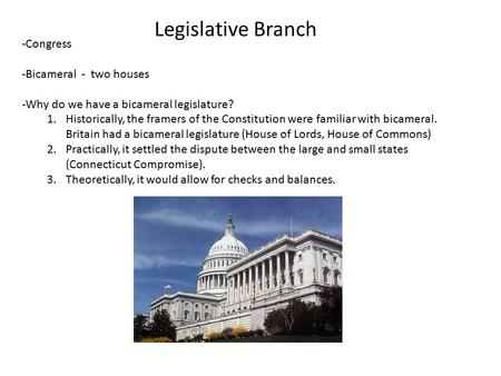 Legislative Branch -Congress -Bicameral - two houses -Why do we have a bicameral legislature? 1.Historically, the framers of the Constitution were familiar.