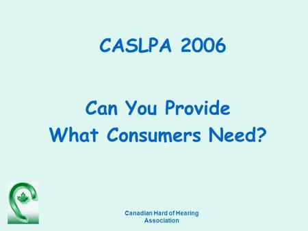 Canadian Hard of Hearing Association CASLPA 2006 Can You Provide What Consumers Need?