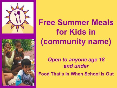 Free Summer Meals for Kids in (community name) Open to anyone age 18 and under Food That's In When School Is Out.