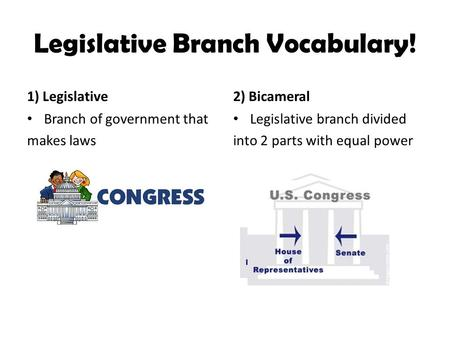Legislative Branch Vocabulary! 1) Legislative Branch of government that makes laws 2) Bicameral Legislative branch divided into 2 parts with equal power.