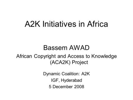 A2K Initiatives in Africa Bassem AWAD African Copyright and Access to Knowledge (ACA2K) Project Dynamic Coalition: A2K IGF, Hyderabad 5 December 2008.