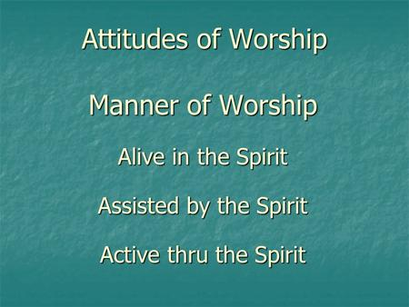 Attitudes of Worship Manner of Worship Alive in the Spirit Assisted by the Spirit Active thru the Spirit.