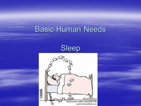 Basic Human Needs Sleep. Sleep  Proper rest & sleep are as important to good health as good nutrition and adequate exercise  Amount of sleep required.