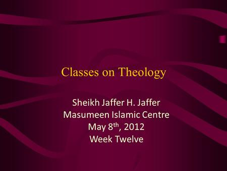 Classes on Theology Sheikh Jaffer H. Jaffer Masumeen Islamic Centre May 8 th, 2012 Week Twelve.