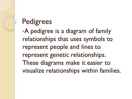 Pedigrees A pedigree is a diagram of family relationships that uses symbols to represent people and lines to represent genetic relationships. These.