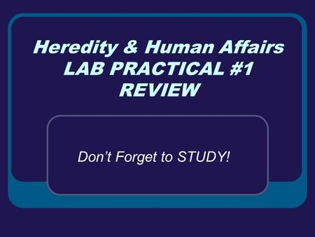 Heredity & Human Affairs LAB PRACTICAL #1 REVIEW Don't Forget to STUDY!