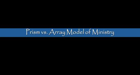 Prism vs. Array Model of Ministry. Racial Reconciliation Social Justice Theology/Scripture Missions Integration Life as Worship Healing Gospel Proclamation.