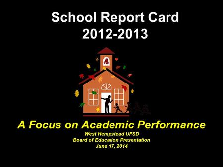 School Report Card 2012-2013 A Focus on Academic Performance West Hempstead UFSD Board of Education Presentation June 17, 2014.