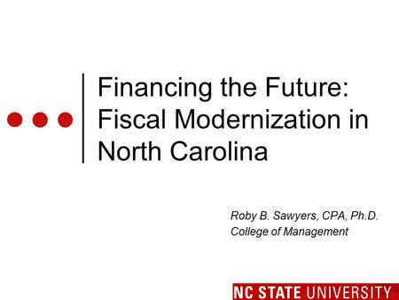 Financing the Future: Fiscal Modernization in North Carolina Roby B. Sawyers, CPA, Ph.D. College of Management.