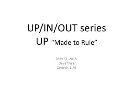 "UP/IN/OUT series UP ""Made to Rule"" May 31, 2015 Dave Chae Genesis 1:26."