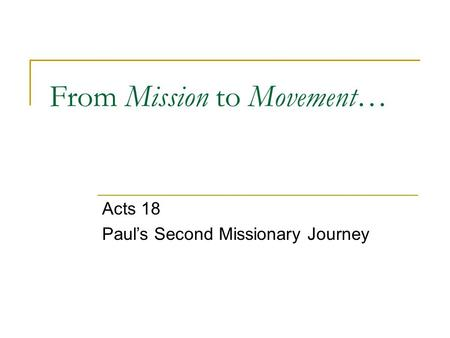 From Mission to Movement… Acts 18 Paul's Second Missionary Journey.