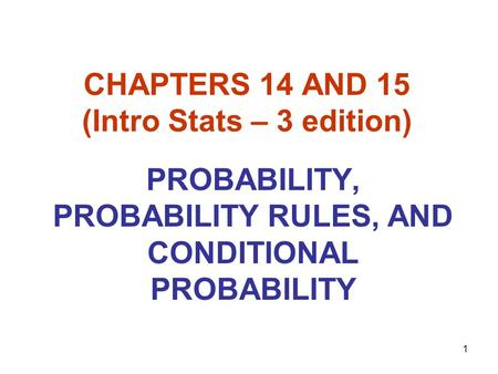 1 CHAPTERS 14 AND 15 (Intro Stats – 3 edition) PROBABILITY, PROBABILITY RULES, AND CONDITIONAL PROBABILITY.